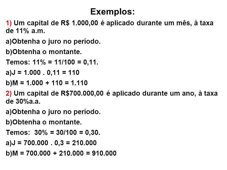 Exemplos: 1) Um capital de R$ 1.000,00 é aplicado durante um mês, à taxa de 11% a.m.