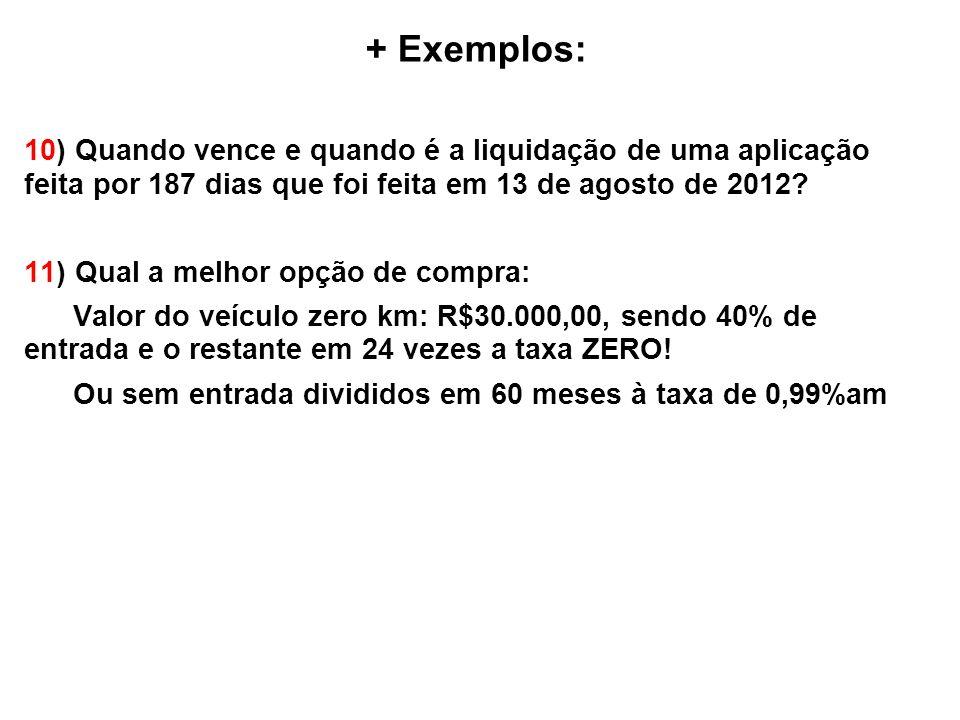 + Exemplos: 10) Quando vence e quando é a liquidação de uma aplicação feita por 187 dias que foi feita em 13 de agosto de 2012.