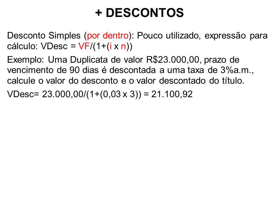 + DESCONTOS Desconto Simples (por dentro): Pouco utilizado, expressão para cálculo: VDesc = VF/(1+(i x n)) Exemplo: Uma Duplicata de valor R$23.000,00, prazo de vencimento de 90 dias é descontada a uma taxa de 3%a.m., calcule o valor do desconto e o valor descontado do título.
