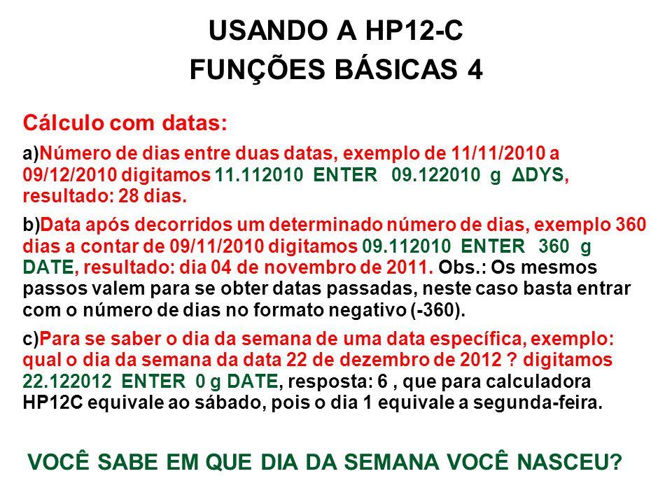 USANDO A HP12-C FUNÇÕES BÁSICAS 4 Cálculo com datas: a)Número de dias entre duas datas, exemplo de 11/11/2010 a 09/12/2010 digitamos 11.112010 ENTER 09.122010 g ΔDYS, resultado: 28 dias.