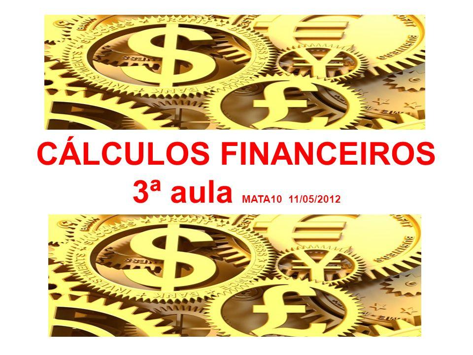 CÁLCULOS FINANCEIROS 3ª aula MATA10 11/05/2012
