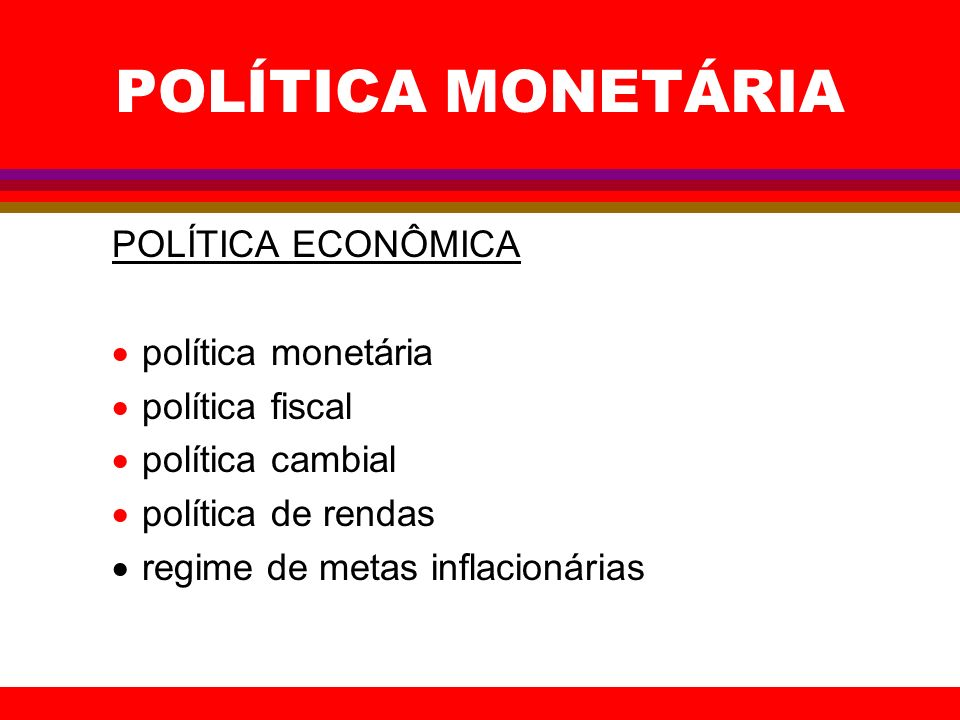 POLÍTICA MONETÁRIA POLÍTICA ECONÔMICA política monetária política fiscal política cambial política de rendas regime de metas inflacionárias