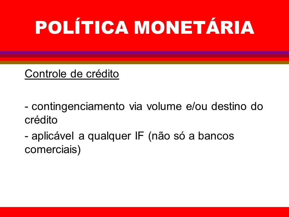 POLÍTICA MONETÁRIA Controle de crédito - contingenciamento via volume e/ou destino do crédito - aplicável a qualquer IF (não só a bancos comerciais)