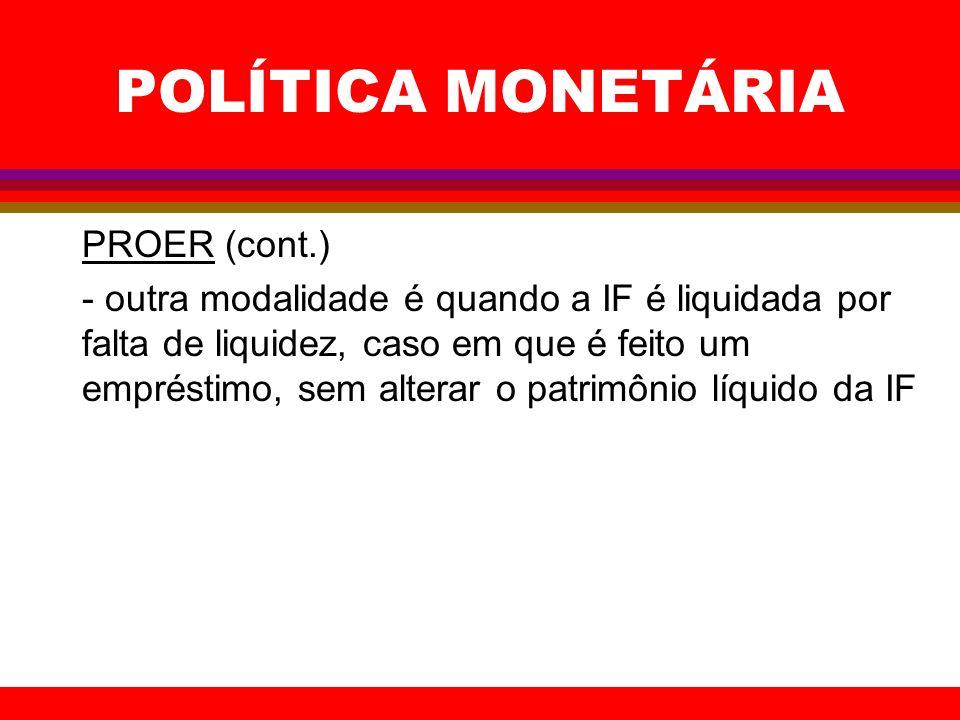 POLÍTICA MONETÁRIA PROER (cont.) - outra modalidade é quando a IF é liquidada por falta de liquidez, caso em que é feito um empréstimo, sem alterar o