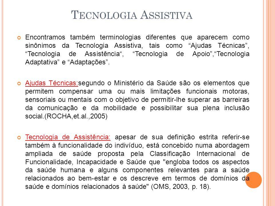 T ECNOLOGIA A SSISTIVA Encontramos também terminologias diferentes que aparecem como sinônimos da Tecnologia Assistiva, tais como Ajudas Técnicas, Tec