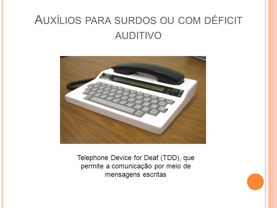 A UXÍLIOS PARA SURDOS OU COM DÉFICIT AUDITIVO Telephone Device for Deaf (TDD), que permite a comunicação por meio de mensagens escritas
