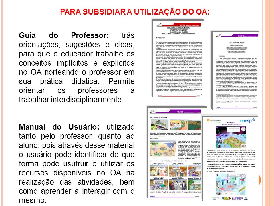 PARA SUBSIDIAR A UTILIZAÇÃO DO OA: Guia do Professor: trás orientações, sugestões e dicas, para que o educador trabalhe os conceitos implícitos e expl
