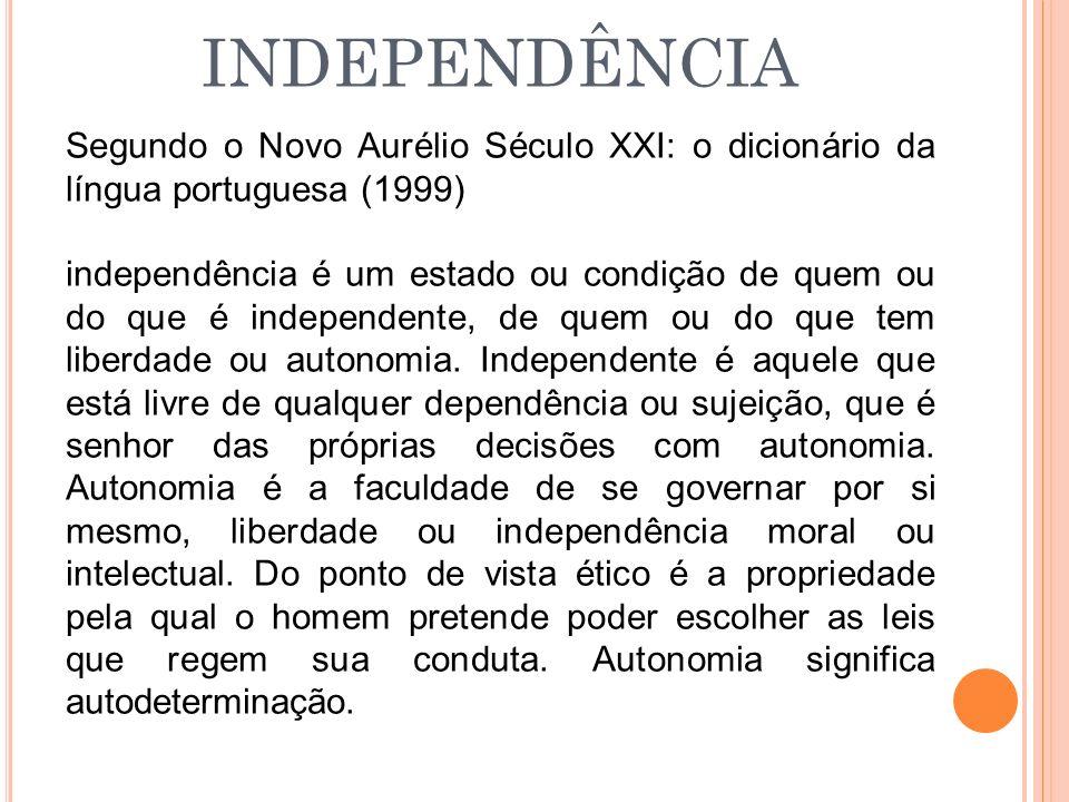 INDEPENDÊNCIA Segundo o Novo Aurélio Século XXI: o dicionário da língua portuguesa (1999) independência é um estado ou condição de quem ou do que é in