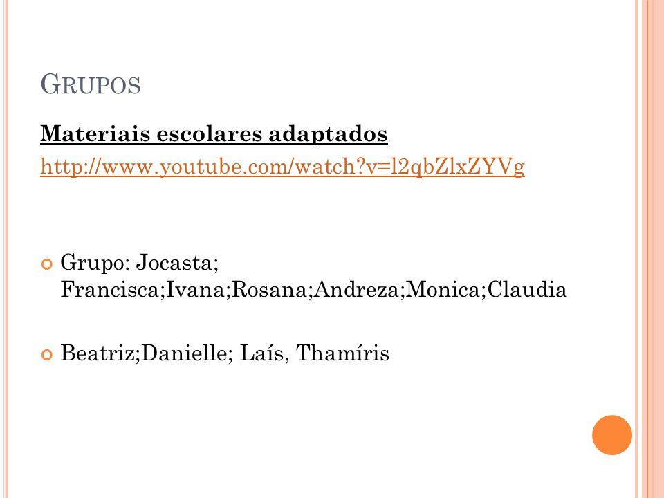 Materiais escolares adaptados http://www.youtube.com/watch?v=l2qbZlxZYVg Grupo: Jocasta; Francisca;Ivana;Rosana;Andreza;Monica;Claudia Beatriz;Daniell