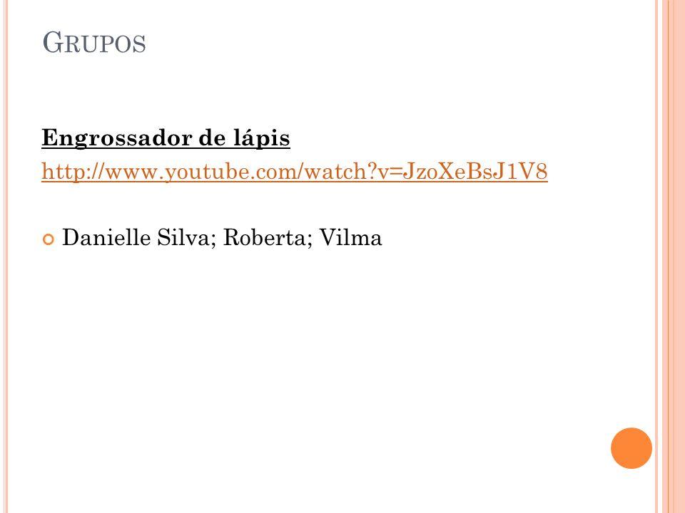 Engrossador de lápis http://www.youtube.com/watch?v=JzoXeBsJ1V8 Danielle Silva; Roberta; Vilma G RUPOS