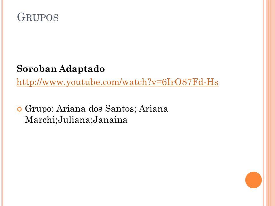 Soroban Adaptado http://www.youtube.com/watch?v=6IrO87Fd-Hs Grupo: Ariana dos Santos; Ariana Marchi;Juliana;Janaina G RUPOS