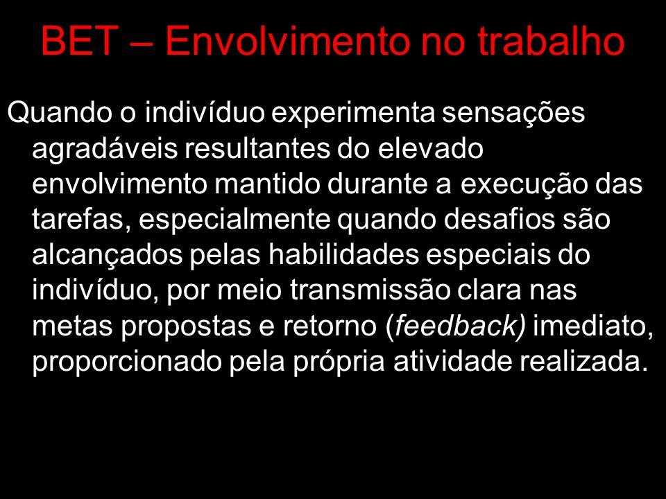 BET – Envolvimento no trabalho Quando o indivíduo experimenta sensações agradáveis resultantes do elevado envolvimento mantido durante a execução das