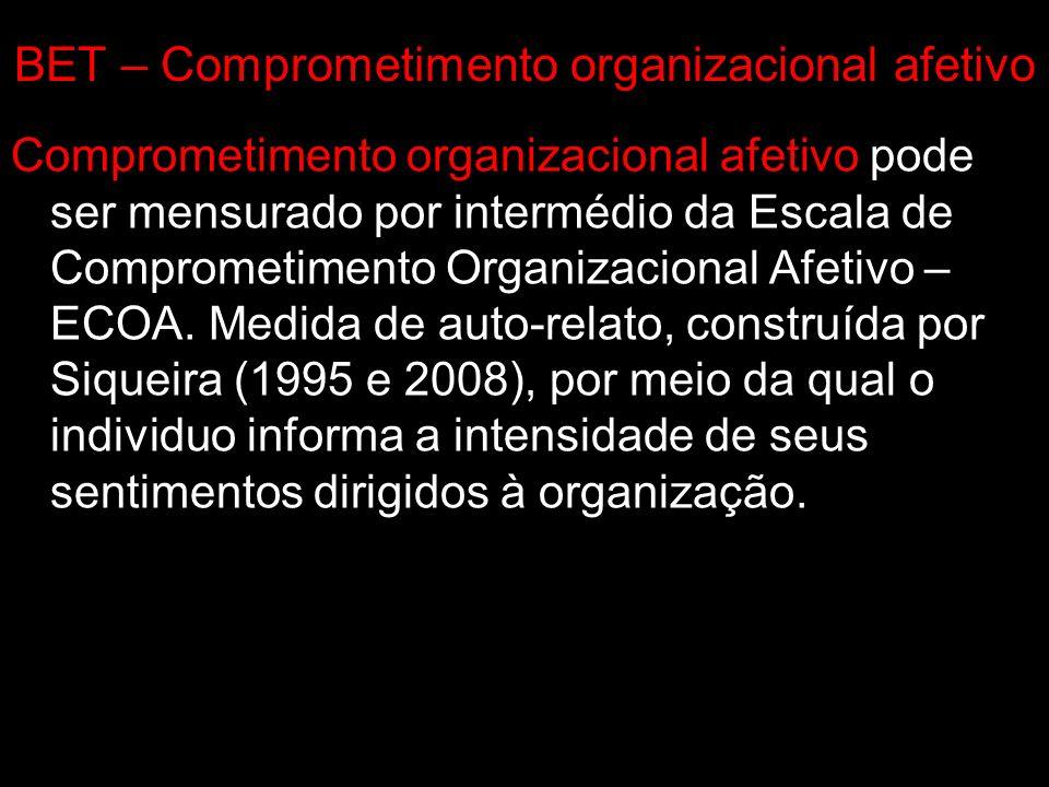 BET – Comprometimento organizacional afetivo Comprometimento organizacional afetivo pode ser mensurado por intermédio da Escala de Comprometimento Org