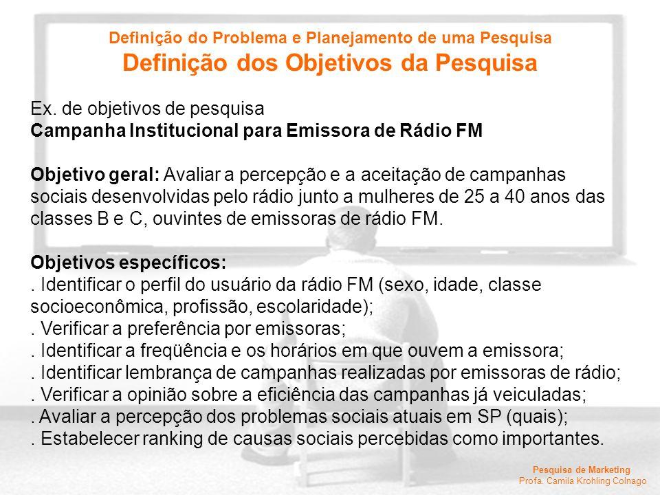 Pesquisa de Marketing Profa. Camila Krohling Colnago Ex. de objetivos de pesquisa Campanha Institucional para Emissora de Rádio FM Objetivo geral: Ava