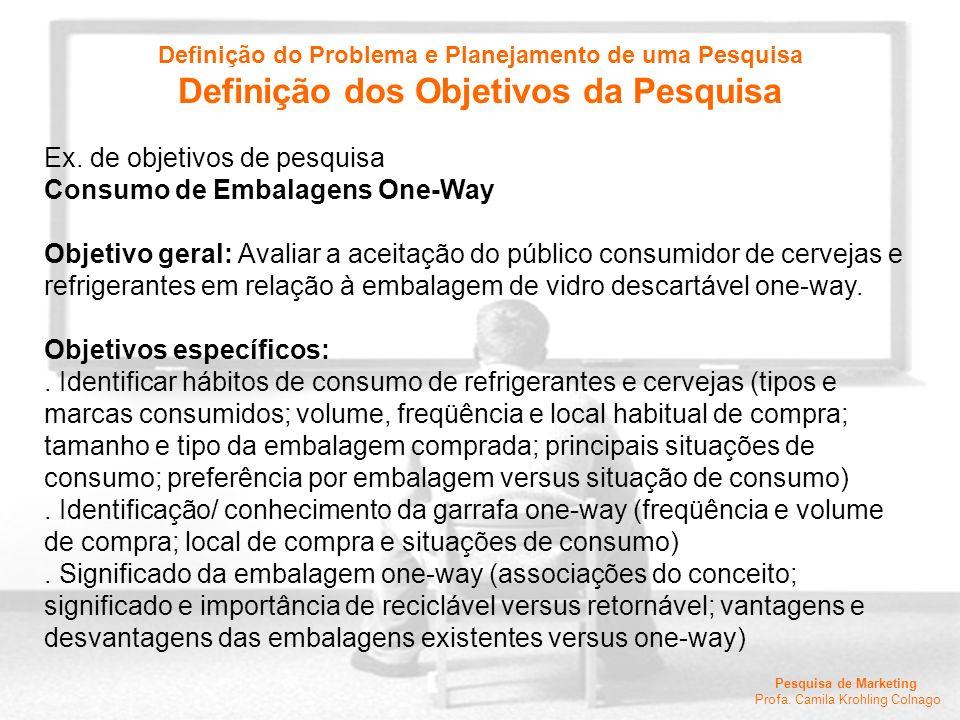 Pesquisa de Marketing Profa. Camila Krohling Colnago Ex. de objetivos de pesquisa Consumo de Embalagens One-Way Objetivo geral: Avaliar a aceitação do