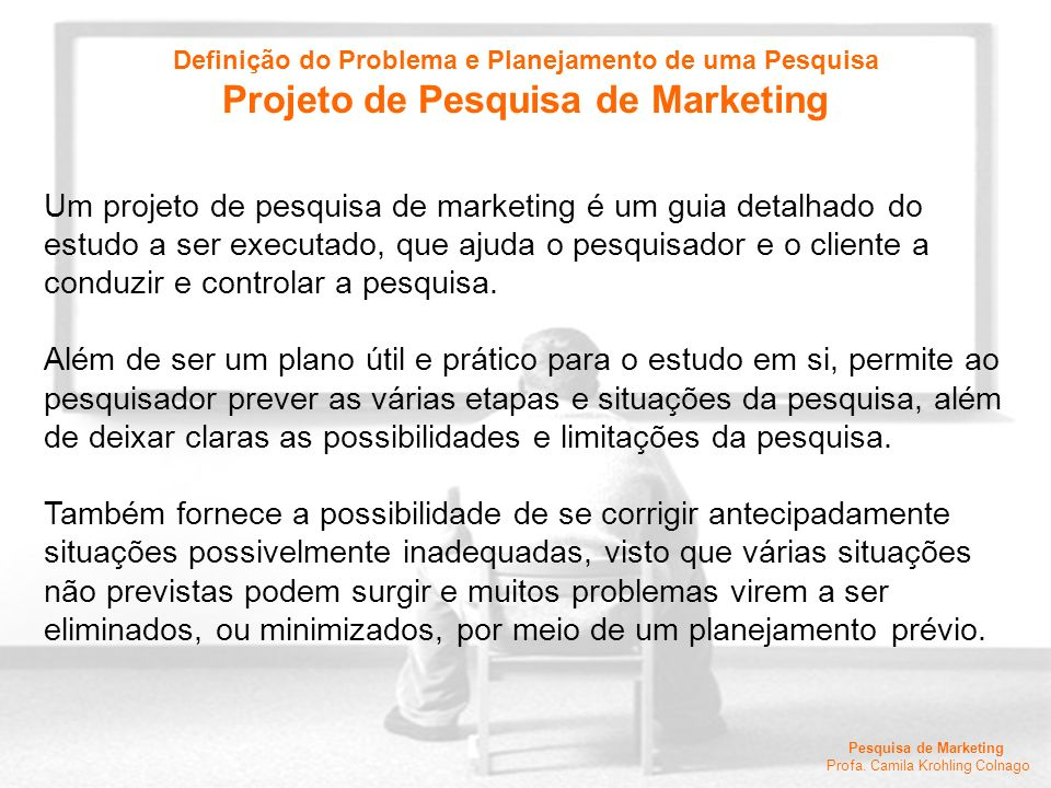 Pesquisa de Marketing Profa. Camila Krohling Colnago Um projeto de pesquisa de marketing é um guia detalhado do estudo a ser executado, que ajuda o pe