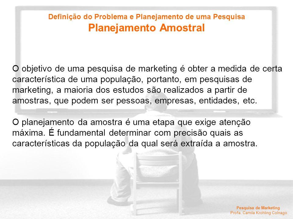 Pesquisa de Marketing Profa. Camila Krohling Colnago O objetivo de uma pesquisa de marketing é obter a medida de certa característica de uma população