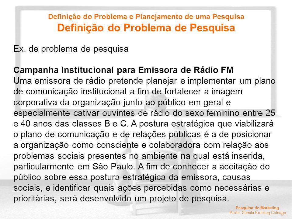 Pesquisa de Marketing Profa. Camila Krohling Colnago Ex. de problema de pesquisa Campanha Institucional para Emissora de Rádio FM Uma emissora de rádi