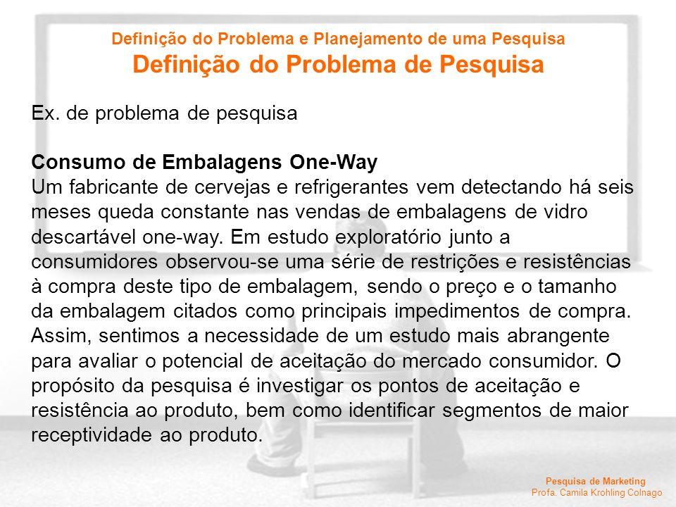 Pesquisa de Marketing Profa. Camila Krohling Colnago Ex. de problema de pesquisa Consumo de Embalagens One-Way Um fabricante de cervejas e refrigerant