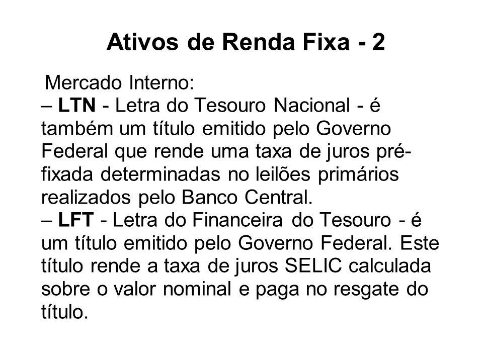 Ativos de Renda Fixa - 2 Mercado Interno: – LTN - Letra do Tesouro Nacional - é também um título emitido pelo Governo Federal que rende uma taxa de ju