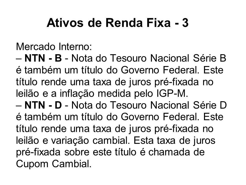 Ativos de Renda Fixa - 3 Mercado Interno: – NTN - B - Nota do Tesouro Nacional Série B é também um título do Governo Federal. Este título rende uma ta