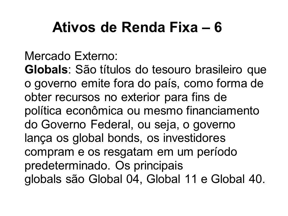 Ativos de Renda Fixa – 6 Mercado Externo: Globals: São títulos do tesouro brasileiro que o governo emite fora do país, como forma de obter recursos no