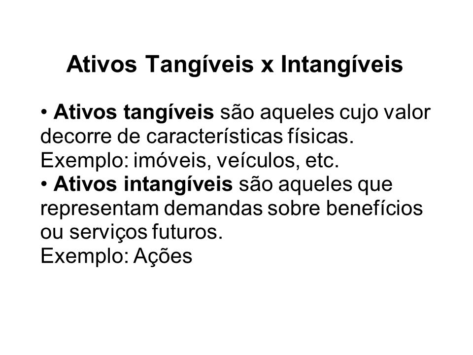 Ativos Tangíveis x Intangíveis Ativos tangíveis são aqueles cujo valor decorre de características físicas. Exemplo: imóveis, veículos, etc. Ativos int