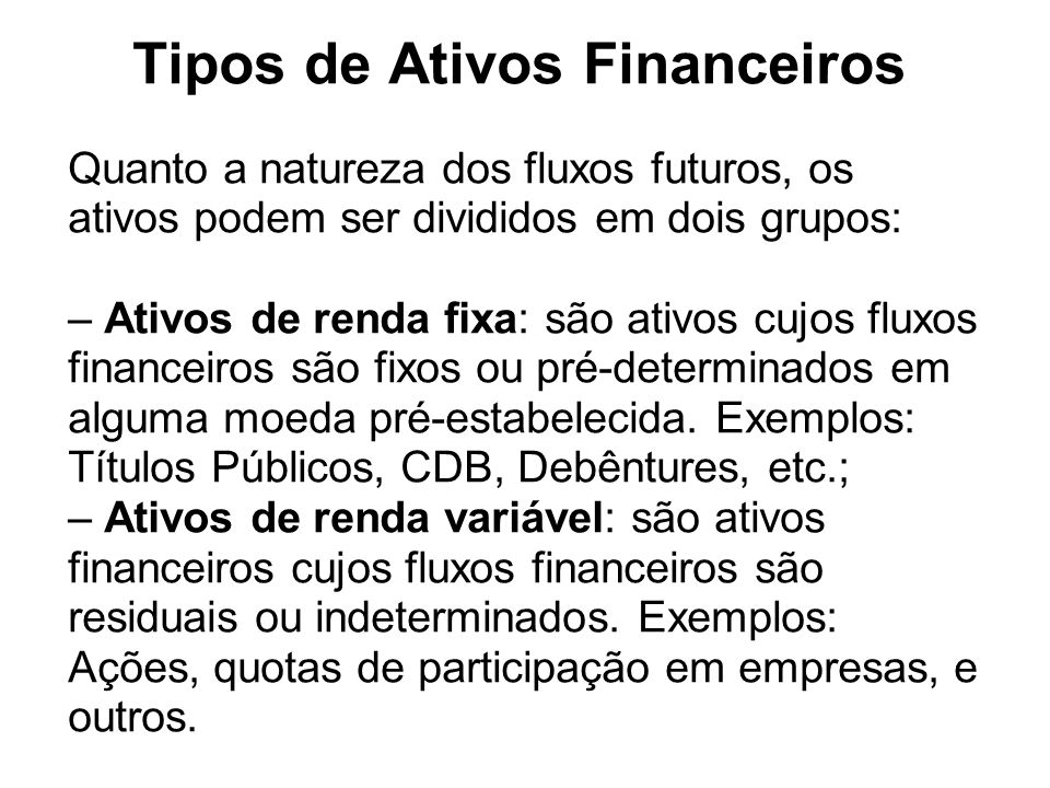 Tipos de Ativos Financeiros Quanto a natureza dos fluxos futuros, os ativos podem ser divididos em dois grupos: – Ativos de renda fixa: são ativos cuj