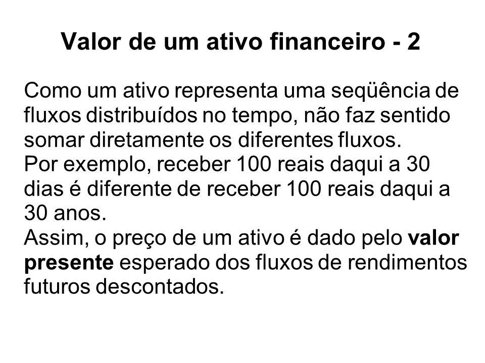 Valor de um ativo financeiro - 2 Como um ativo representa uma seqüência de fluxos distribuídos no tempo, não faz sentido somar diretamente os diferent