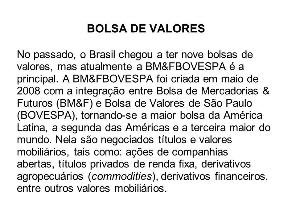 BOLSA DE VALORES No passado, o Brasil chegou a ter nove bolsas de valores, mas atualmente a BM&FBOVESPA é a principal. A BM&FBOVESPA foi criada em mai