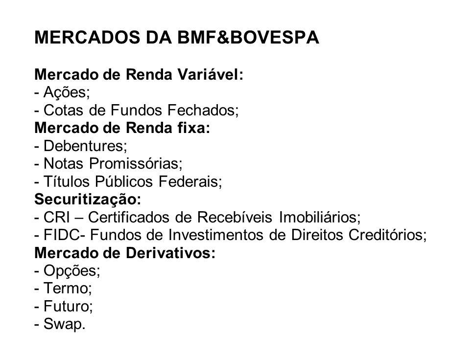 MERCADOS DA BMF&BOVESPA Mercado de Renda Variável: - Ações; - Cotas de Fundos Fechados; Mercado de Renda fixa: - Debentures; - Notas Promissórias; - T