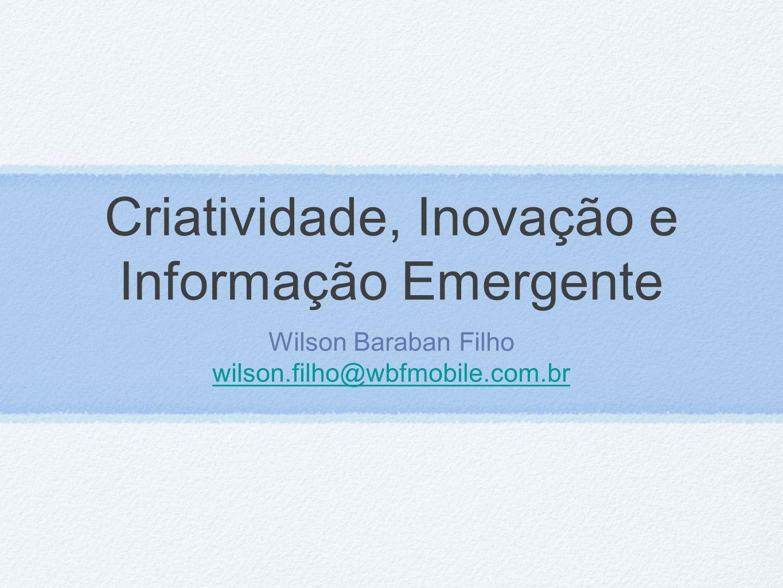 Criatividade, Inovação e Informação Emergente Wilson Baraban Filho wilson.filho@wbfmobile.com.br wilson.filho@wbfmobile.com.br
