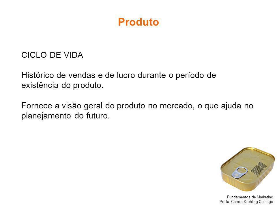 Fundamentos de Marketing Profa. Camila Krohling Colnago Produto CICLO DE VIDA Histórico de vendas e de lucro durante o período de existência do produt
