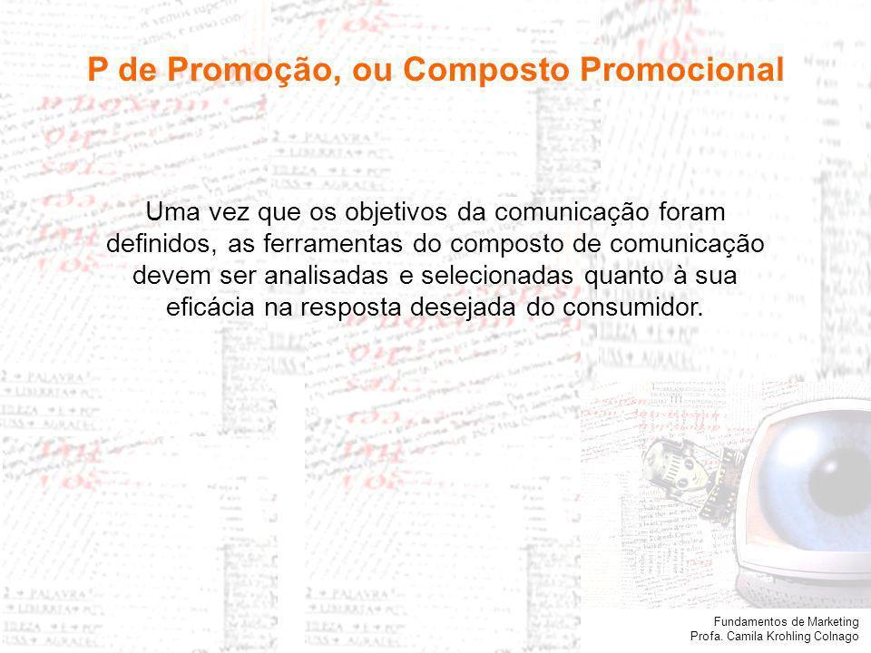 Fundamentos de Marketing Profa. Camila Krohling Colnago P de Promoção, ou Composto Promocional Uma vez que os objetivos da comunicação foram definidos