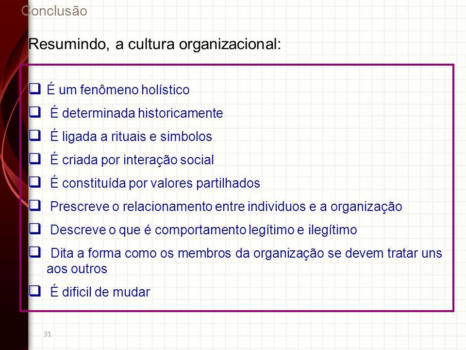 31 Resumindo, a cultura organizacional: É um fenômeno holístico É determinada historicamente É ligada a rituais e simbolos É criada por interação soci