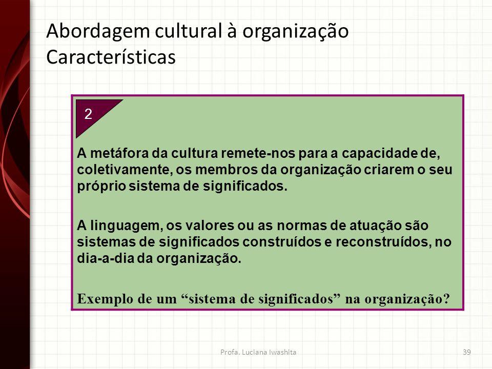 2. A metáfora da cultura remete-nos para a capacidade de, coletivamente, os membros da organização criarem o seu próprio sistema de significados. A li