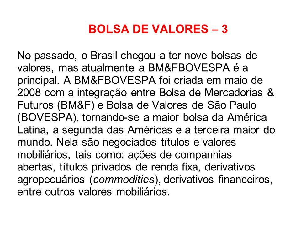 BOLSA DE VALORES – 3 No passado, o Brasil chegou a ter nove bolsas de valores, mas atualmente a BM&FBOVESPA é a principal. A BM&FBOVESPA foi criada em