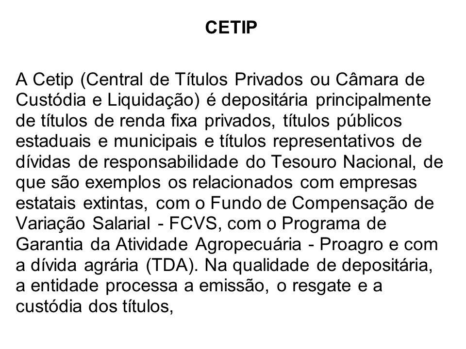 CETIP A Cetip (Central de Títulos Privados ou Câmara de Custódia e Liquidação) é depositária principalmente de títulos de renda fixa privados, títulos