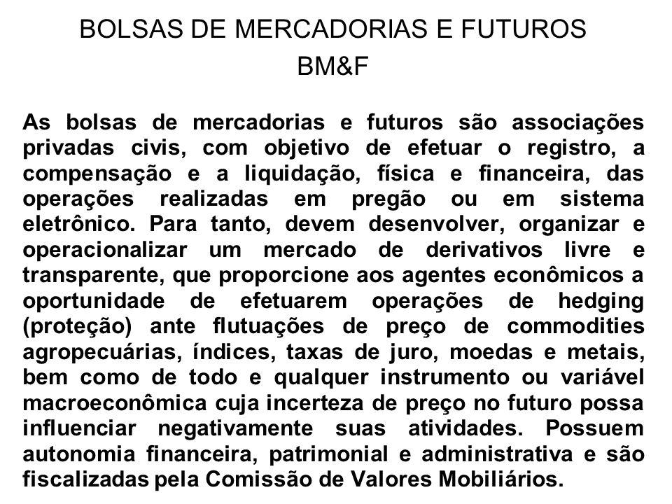 BOLSAS DE MERCADORIAS E FUTUROS BM&F As bolsas de mercadorias e futuros são associações privadas civis, com objetivo de efetuar o registro, a compensa