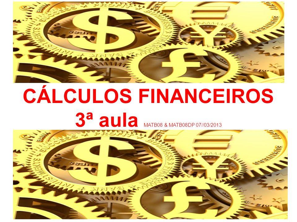 CÁLCULOS FINANCEIROS 3ª aula MATB08 & MATB08DP 07//03/2013