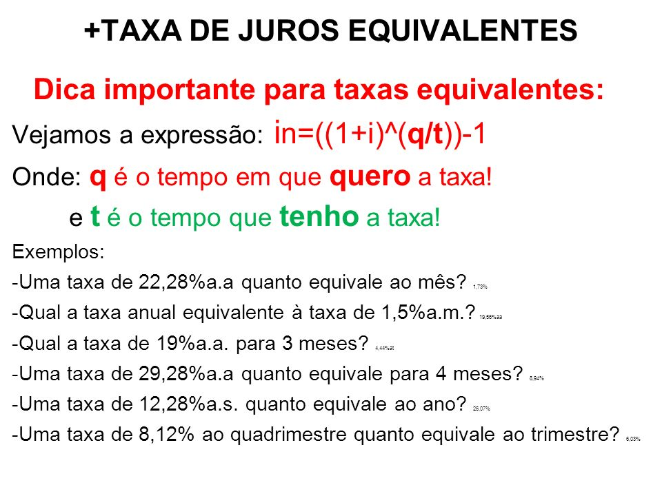 +TAXA DE JUROS EQUIVALENTES Dica importante para taxas equivalentes: Vejamos a expressão: i n=((1+i)^(q/t))-1 Onde: q é o tempo em que quero a taxa.