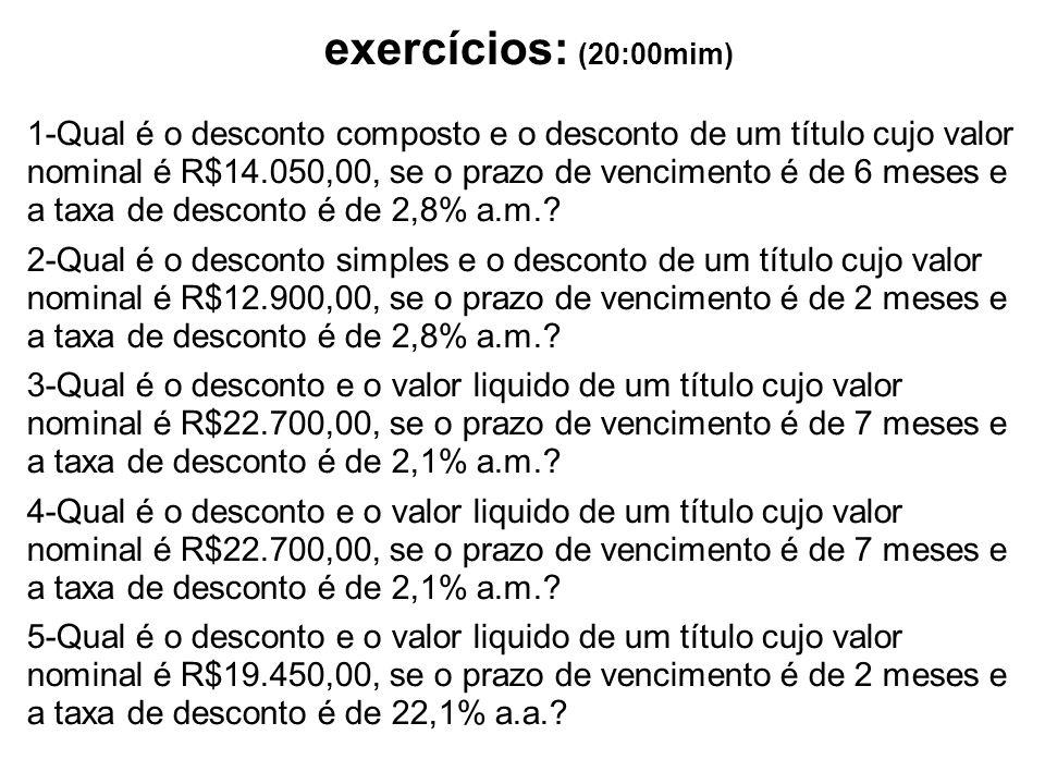 exercícios: (20:00mim) 1-Qual é o desconto composto e o desconto de um título cujo valor nominal é R$14.050,00, se o prazo de vencimento é de 6 meses