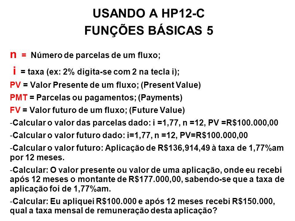 USANDO A HP12-C FUNÇÕES BÁSICAS 5a n = Número de parcelas de um fluxo; i = taxa (ex: 2% digita-se com 2 na tecla i); PV = Valor Presente de um fluxo; (Present Value) PMT = Parcelas ou pagamentos; (Payments) FV = Valor futuro de um fluxo; (Future Value) - Quantos meses são necessários para se obter R$1.000.000,00, aplicando-se R$1.000,00 por mês, obtendo-se uma remuneração média de 0,56%am.