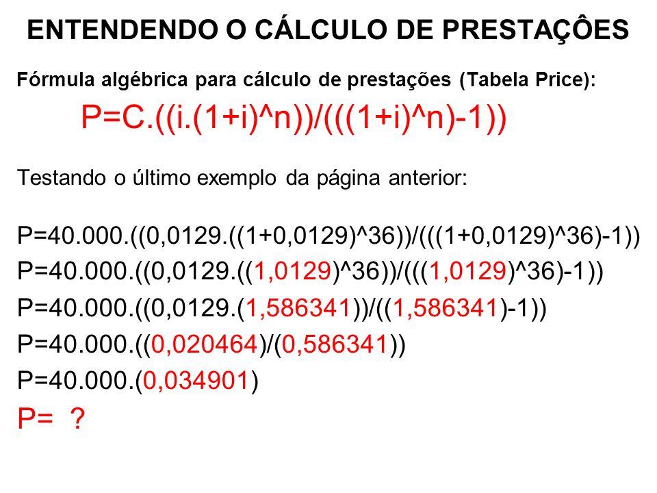 ENTENDENDO O CÁLCULO DE PRESTAÇÔES Fórmula algébrica para cálculo de prestações (Tabela Price): P=C.((i.(1+i)^n))/(((1+i)^n)-1)) Testando o último exemplo da página anterior: P=40.000.((0,0129.((1+0,0129)^36))/(((1+0,0129)^36)-1)) P=40.000.((0,0129.((1,0129)^36))/(((1,0129)^36)-1)) P=40.000.((0,0129.(1,586341))/((1,586341)-1)) P=40.000.((0,020464)/(0,586341)) P=40.000.(0,034901) P=