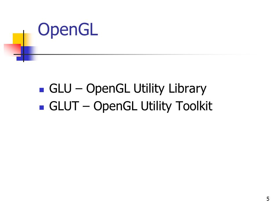5 OpenGL GLU – OpenGL Utility Library GLUT – OpenGL Utility Toolkit