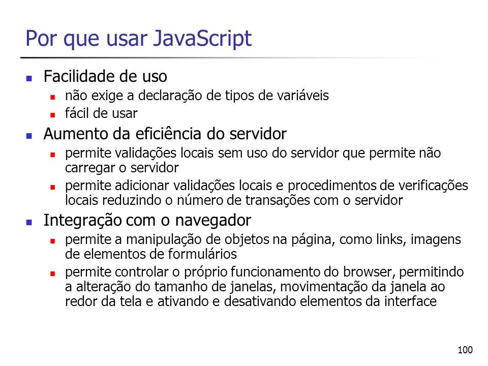 100 Por que usar JavaScript Facilidade de uso não exige a declaração de tipos de variáveis fácil de usar Aumento da eficiência do servidor permite val