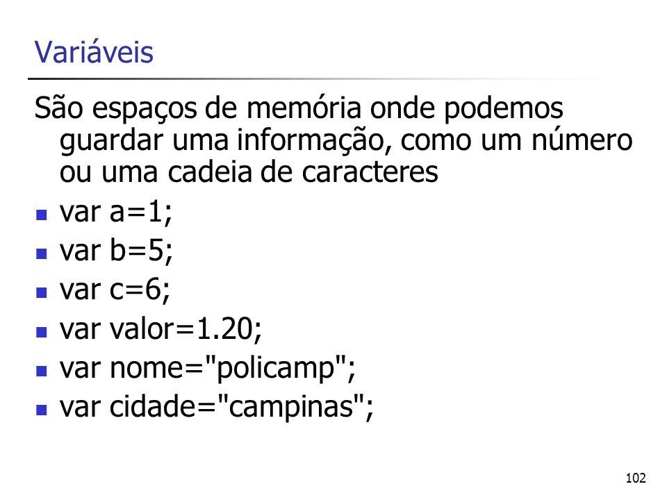 102 Variáveis São espaços de memória onde podemos guardar uma informação, como um número ou uma cadeia de caracteres var a=1; var b=5; var c=6; var va