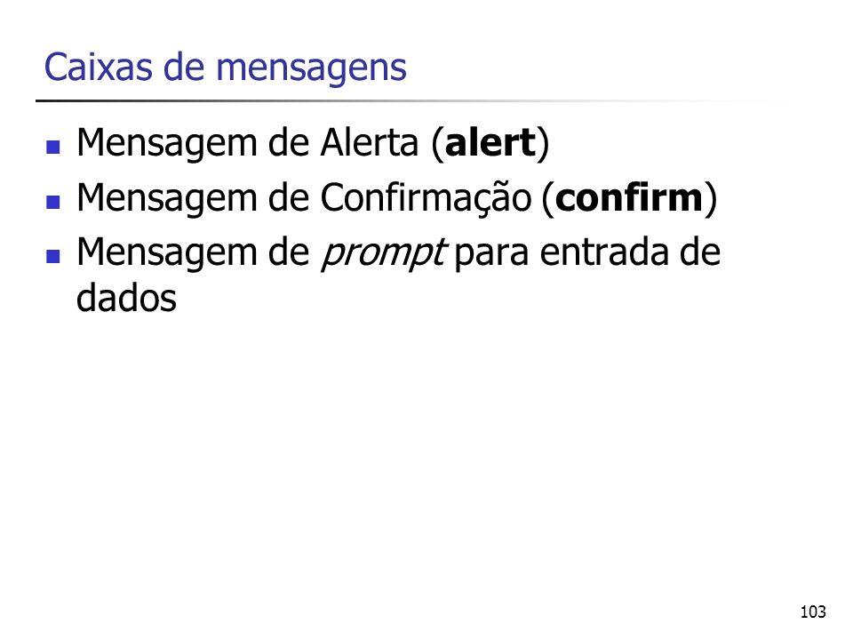 103 Caixas de mensagens Mensagem de Alerta (alert) Mensagem de Confirmação (confirm) Mensagem de prompt para entrada de dados