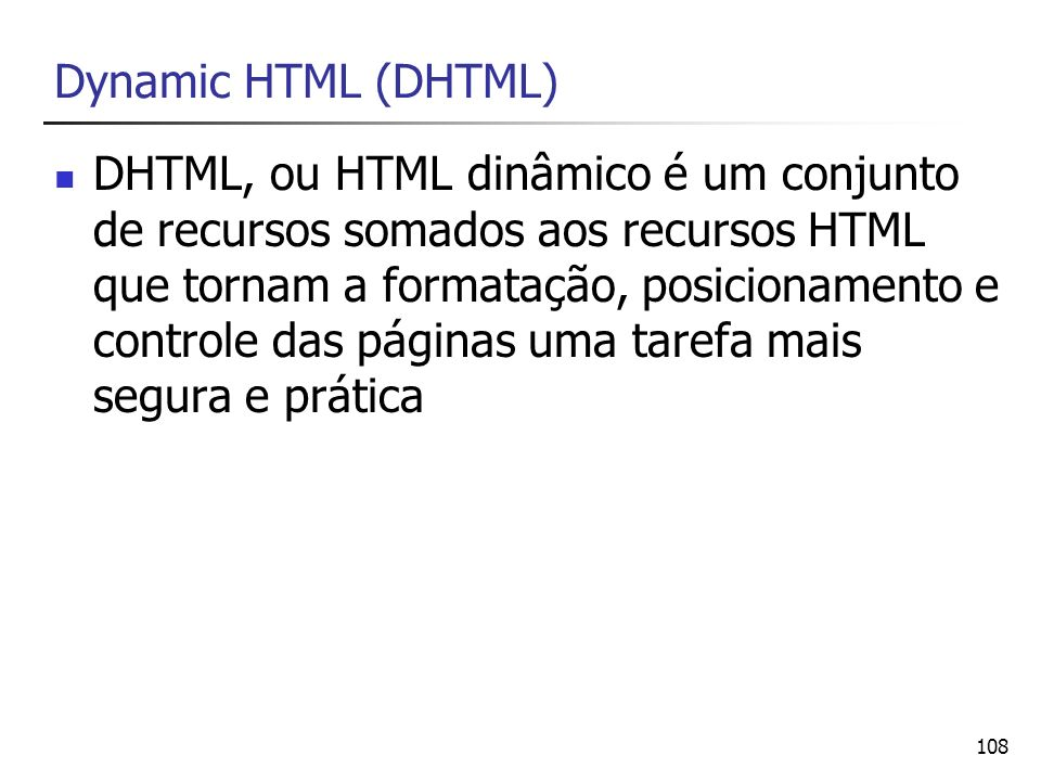 108 Dynamic HTML (DHTML) DHTML, ou HTML dinâmico é um conjunto de recursos somados aos recursos HTML que tornam a formatação, posicionamento e control
