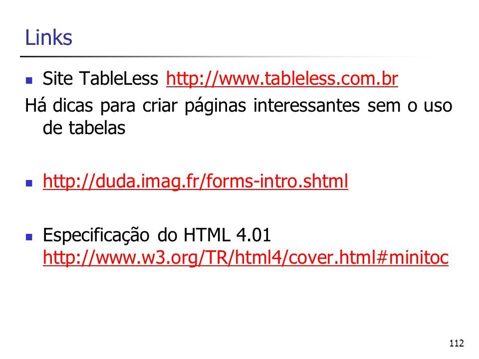 112 Links Site TableLess http://www.tableless.com.brhttp://www.tableless.com.br Há dicas para criar páginas interessantes sem o uso de tabelas http://